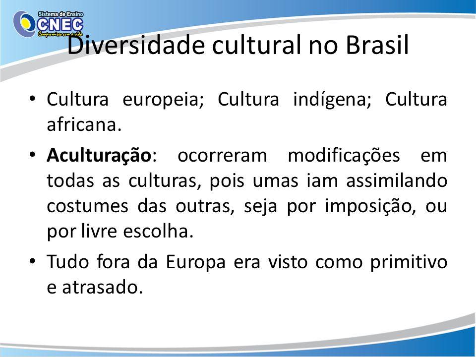 Diversidade cultural no Brasil Cultura europeia; Cultura indígena; Cultura africana. Aculturação: ocorreram modificações em todas as culturas, pois um