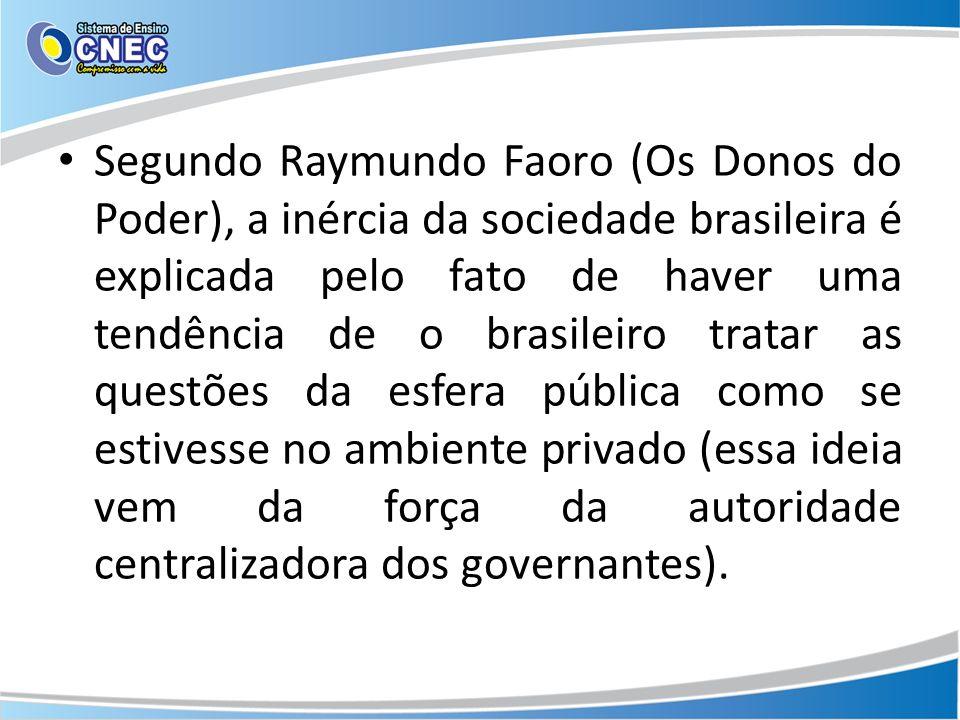 Segundo Raymundo Faoro (Os Donos do Poder), a inércia da sociedade brasileira é explicada pelo fato de haver uma tendência de o brasileiro tratar as questões da esfera pública como se estivesse no ambiente privado (essa ideia vem da força da autoridade centralizadora dos governantes).
