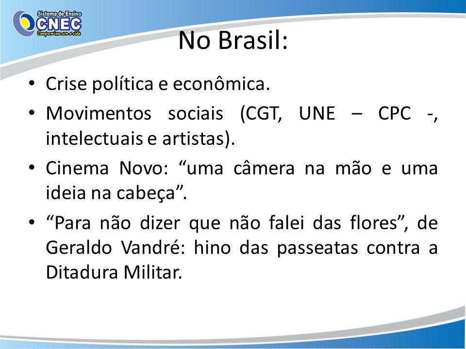 No Brasil: Crise política e econômica. Movimentos sociais (CGT, UNE – CPC -, intelectuais e artistas). Cinema Novo: uma câmera na mão e uma ideia na c