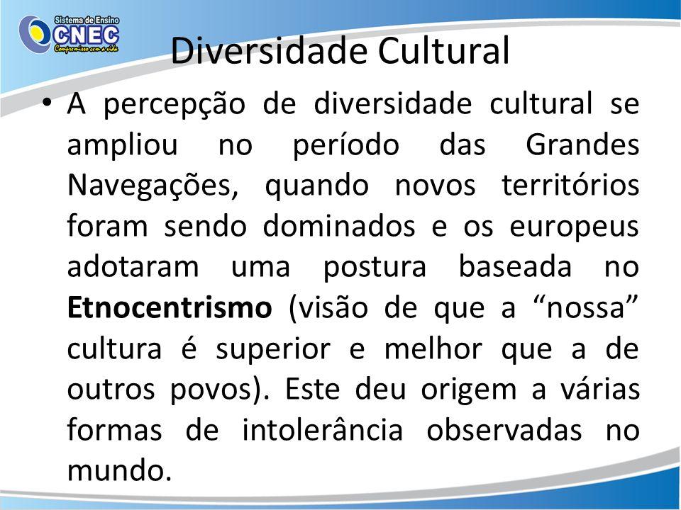 Diversidade Cultural A percepção de diversidade cultural se ampliou no período das Grandes Navegações, quando novos territórios foram sendo dominados e os europeus adotaram uma postura baseada no Etnocentrismo (visão de que a nossa cultura é superior e melhor que a de outros povos).