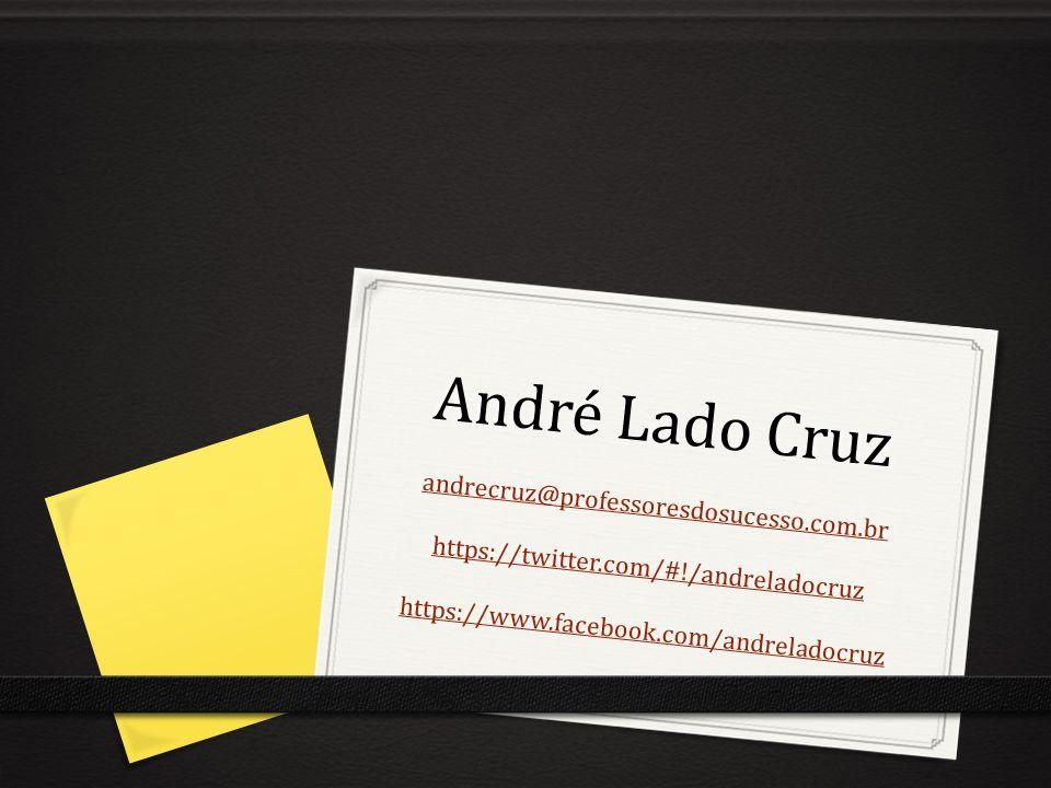 André Lado Cruz andrecruz@professoresdosucesso.com.br https://twitter.com/#!/andreladocruz https://www.facebook.com/andreladocruz andrecruz@professore