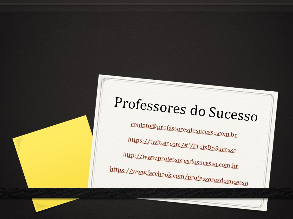 Professores do Sucesso contato@professoresdosucesso.com.br https://twitter.com/#!/ProfsDoSucesso http://www.professoresdosucesso.com.br https://www.fa