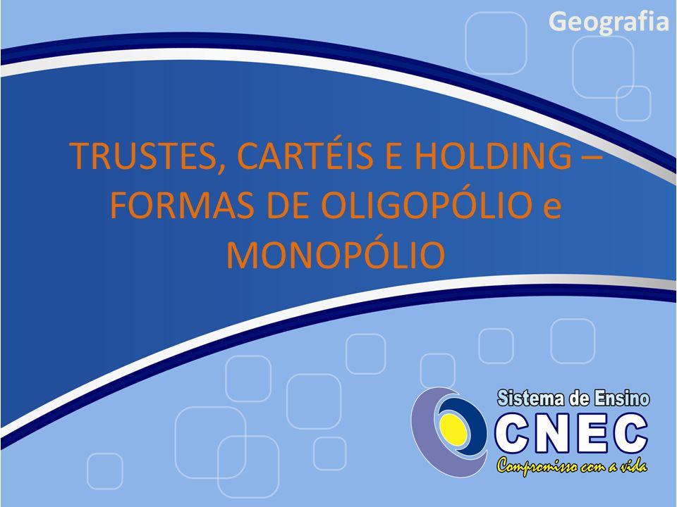 Geografia TRUSTES, CARTÉIS E HOLDING – FORMAS DE OLIGOPÓLIO e MONOPÓLIO