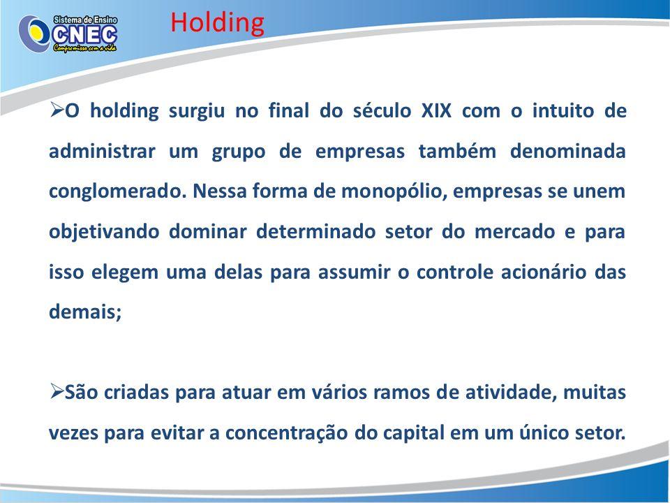 Holding O holding surgiu no final do século XIX com o intuito de administrar um grupo de empresas também denominada conglomerado.