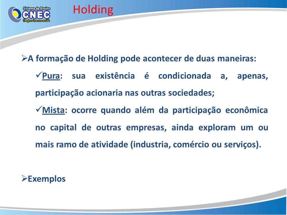 Holding A formação de Holding pode acontecer de duas maneiras: Pura: sua existência é condicionada a, apenas, participação acionaria nas outras socied