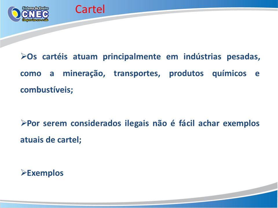 Cartel Os cartéis atuam principalmente em indústrias pesadas, como a mineração, transportes, produtos químicos e combustíveis; Por serem considerados ilegais não é fácil achar exemplos atuais de cartel; Exemplos