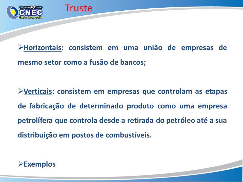 Truste Horizontais: consistem em uma união de empresas de mesmo setor como a fusão de bancos; Verticais: consistem em empresas que controlam as etapas