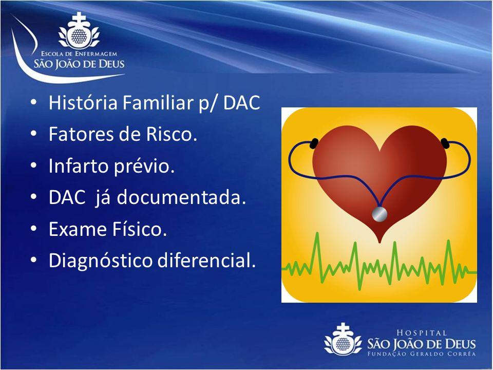 História Familiar p/ DAC Fatores de Risco. Infarto prévio. DAC já documentada. Exame Físico. Diagnóstico diferencial.