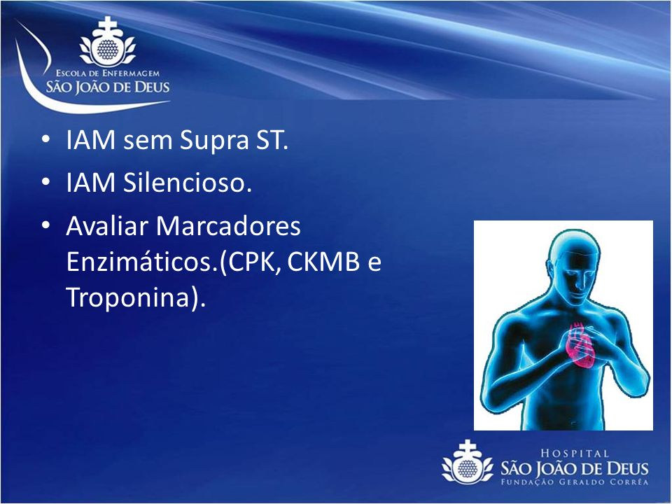 IAM sem Supra ST. IAM Silencioso. Avaliar Marcadores Enzimáticos.(CPK, CKMB e Troponina).