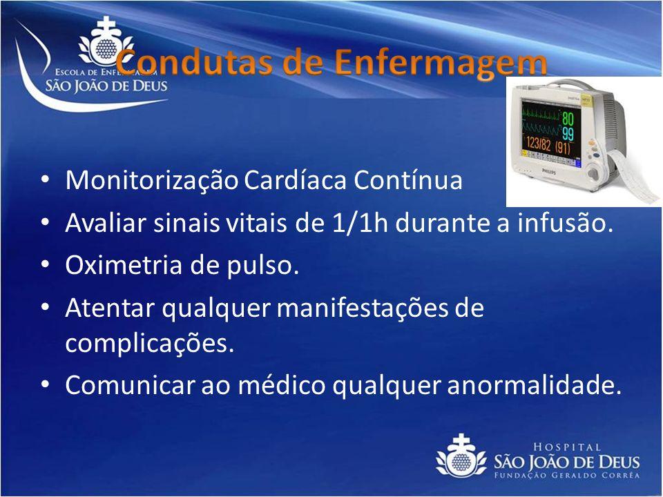 Monitorização Cardíaca Contínua Avaliar sinais vitais de 1/1h durante a infusão. Oximetria de pulso. Atentar qualquer manifestações de complicações. C