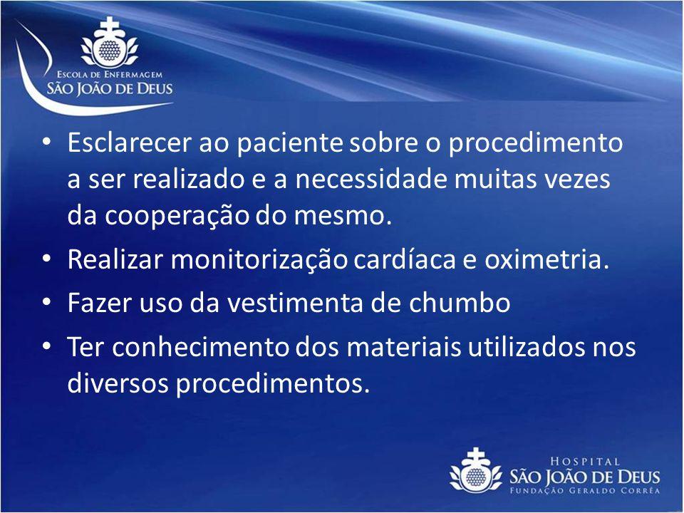 Esclarecer ao paciente sobre o procedimento a ser realizado e a necessidade muitas vezes da cooperação do mesmo. Realizar monitorização cardíaca e oxi