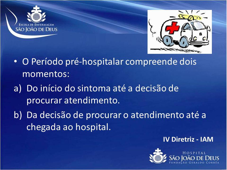 O Período pré-hospitalar compreende dois momentos: a)Do início do sintoma até a decisão de procurar atendimento. b)Da decisão de procurar o atendiment
