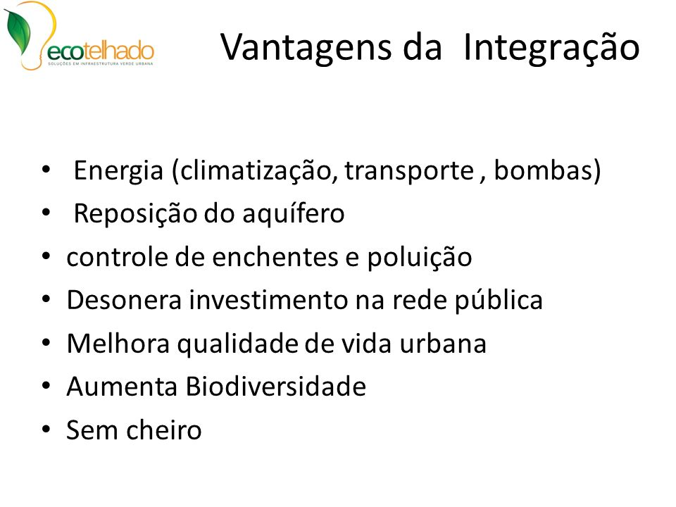 Vantagens da Integração Energia (climatização, transporte, bombas) Reposição do aquífero controle de enchentes e poluição Desonera investimento na red
