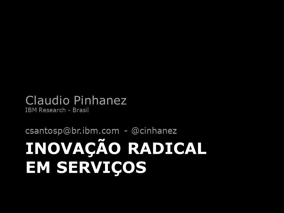 INOVAÇÃO RADICAL EM SERVIÇOS Claudio Pinhanez IBM Research - Brasil csantosp@br.ibm.com - @cinhanez