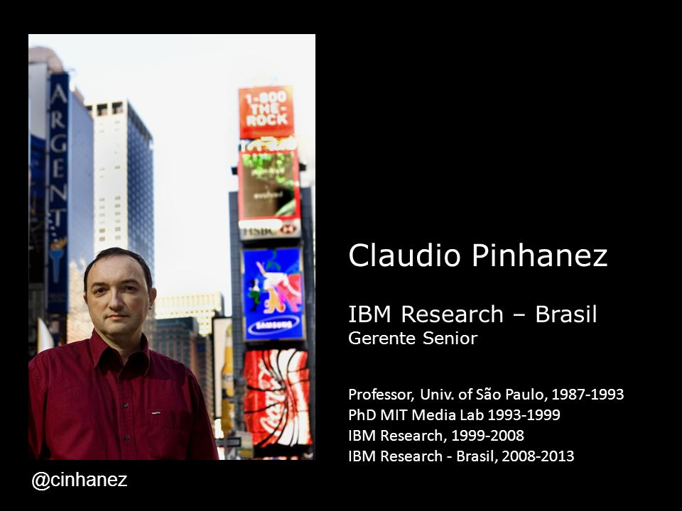 Claudio Pinhanez IBM Research – Brasil Gerente Senior Professor, Univ. of São Paulo, 1987-1993 PhD MIT Media Lab 1993-1999 IBM Research, 1999-2008 IBM