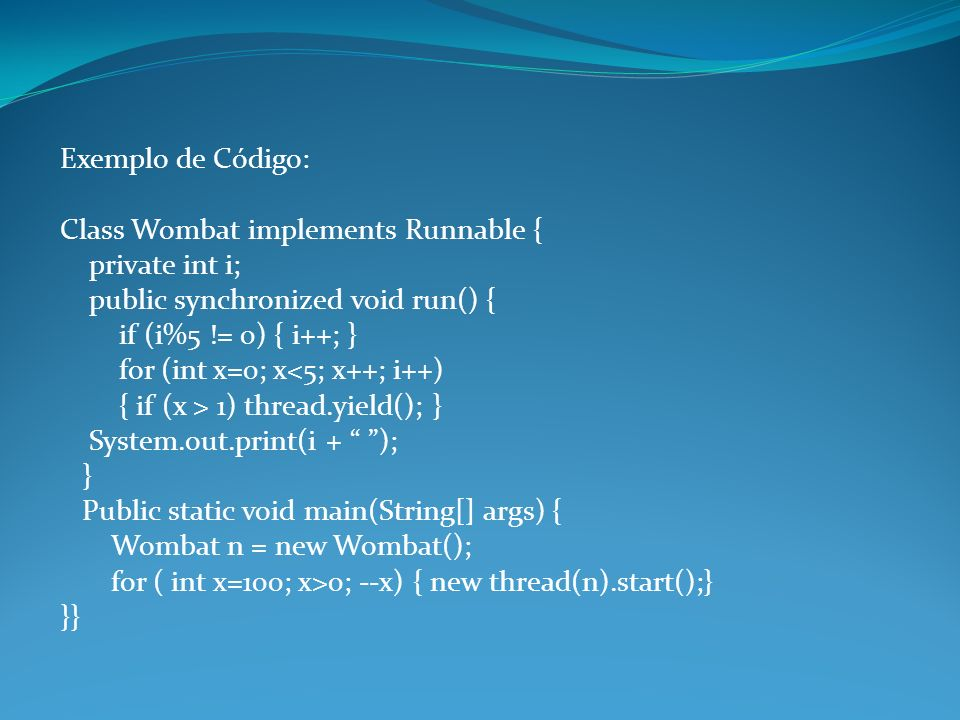 Exemplo de Código: Class Wombat implements Runnable { private int i; public synchronized void run() { if (i%5 != 0) { i++; } for (int x=0; x<5; x++; i++) { if (x > 1) thread.yield(); } System.out.print(i + ); } Public static void main(String[] args) { Wombat n = new Wombat(); for ( int x=100; x>0; --x) { new thread(n).start();} }}