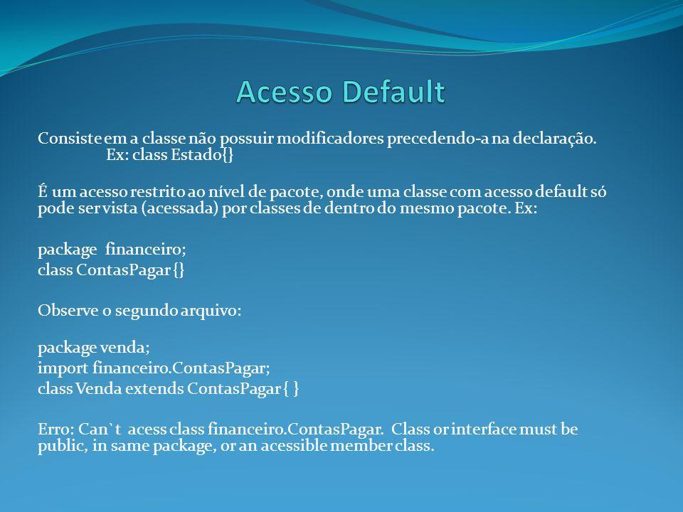 Consiste em a classe não possuir modificadores precedendo-a na declaração. Ex: class Estado{} É um acesso restrito ao nível de pacote, onde uma classe
