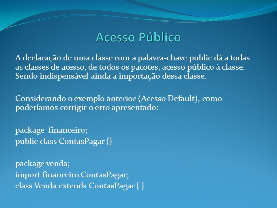 A declaração de uma classe com a palavra-chave public dá a todas as classes de acesso, de todos os pacotes, acesso público à classe. Sendo indispensáv