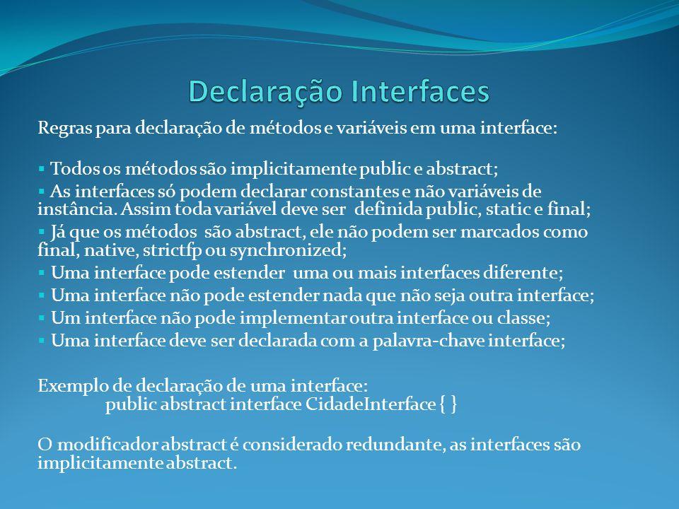 Regras para declaração de métodos e variáveis em uma interface: Todos os métodos são implicitamente public e abstract; As interfaces só podem declarar