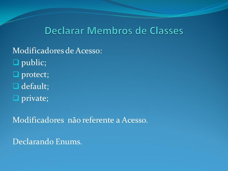 Modificadores de Acesso: public; protect; default; private; Modificadores não referente a Acesso. Declarando Enums.