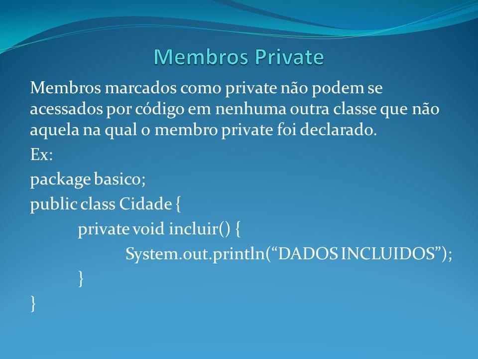 Membros marcados como private não podem se acessados por código em nenhuma outra classe que não aquela na qual o membro private foi declarado. Ex: pac