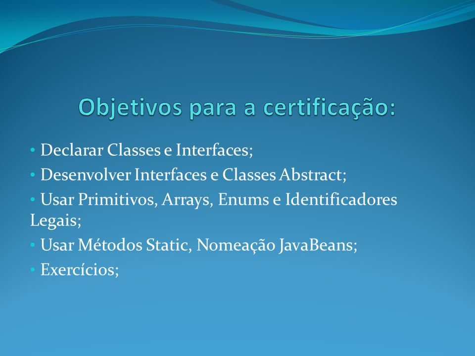 Declarar Classes e Interfaces; Desenvolver Interfaces e Classes Abstract; Usar Primitivos, Arrays, Enums e Identificadores Legais; Usar Métodos Static
