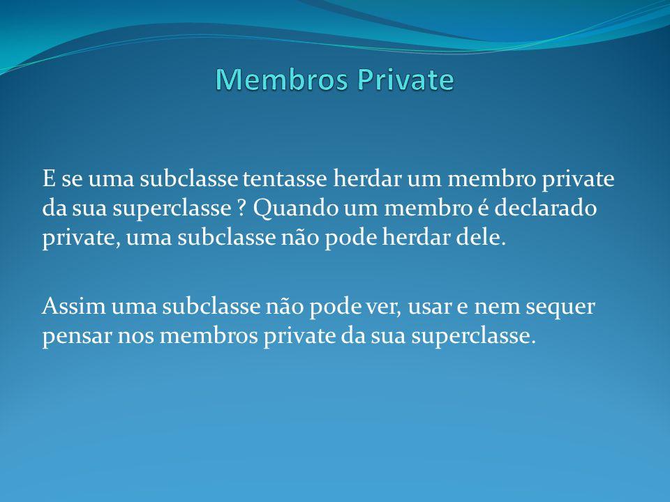 E se uma subclasse tentasse herdar um membro private da sua superclasse ? Quando um membro é declarado private, uma subclasse não pode herdar dele. As