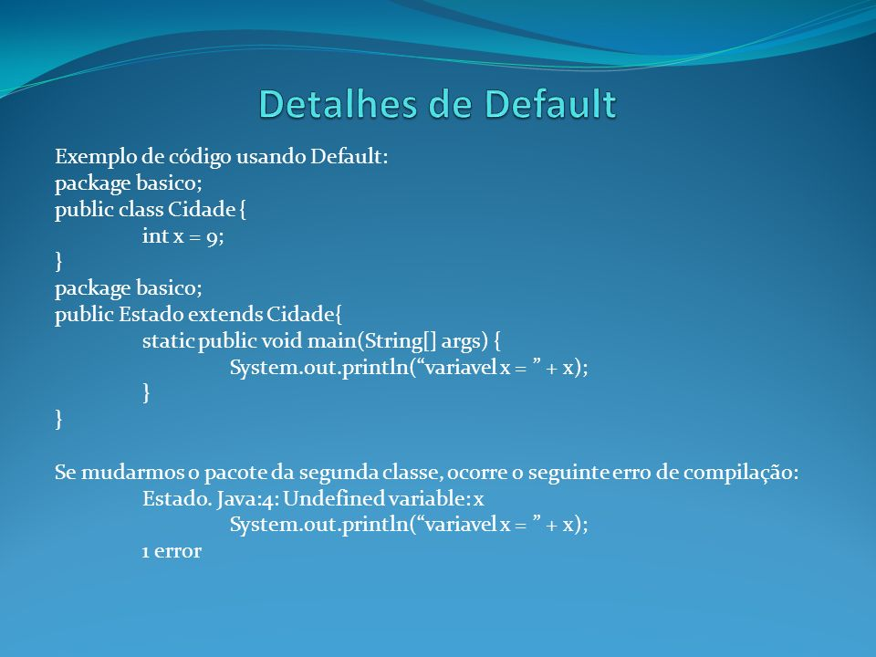 Exemplo de código usando Default: package basico; public class Cidade { int x = 9; } package basico; public Estado extends Cidade{ static public void