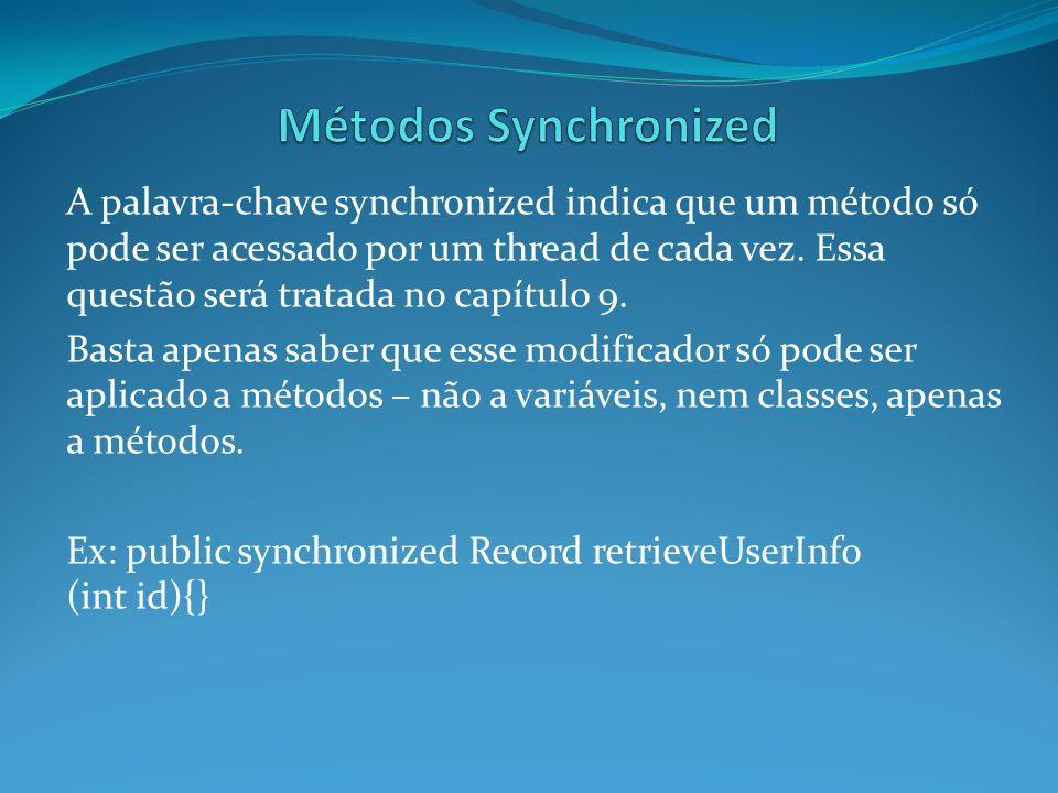 A palavra-chave synchronized indica que um método só pode ser acessado por um thread de cada vez. Essa questão será tratada no capítulo 9. Basta apena