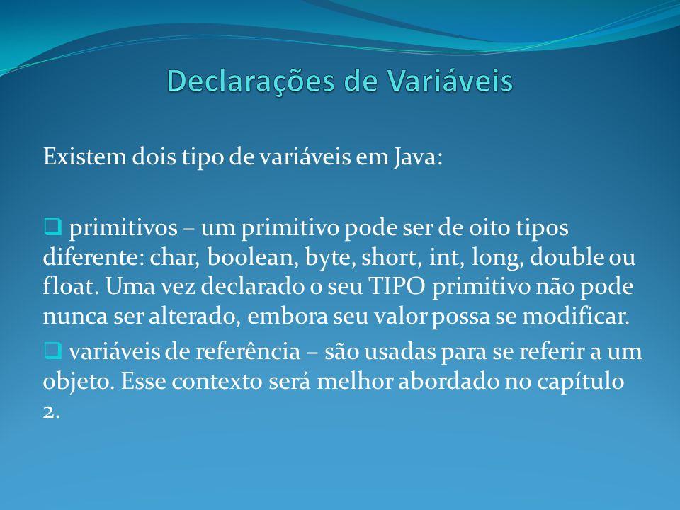 Existem dois tipo de variáveis em Java: primitivos – um primitivo pode ser de oito tipos diferente: char, boolean, byte, short, int, long, double ou f