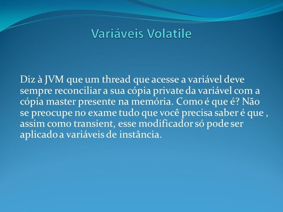 Diz à JVM que um thread que acesse a variável deve sempre reconciliar a sua cópia private da variável com a cópia master presente na memória. Como é q