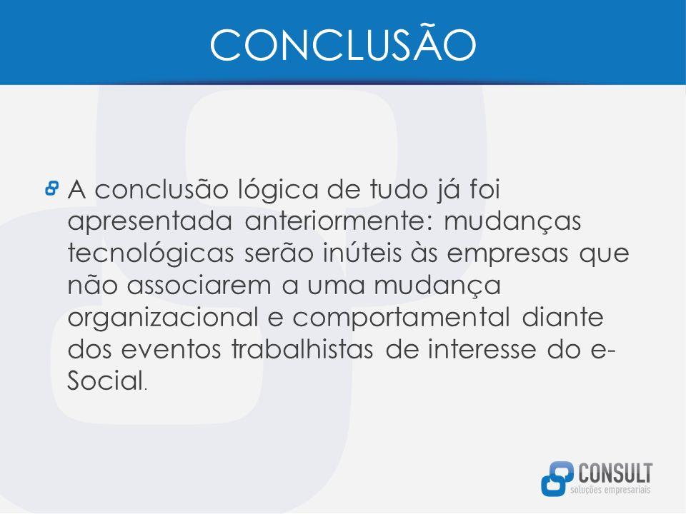 CONCLUSÃO A conclusão lógica de tudo já foi apresentada anteriormente: mudanças tecnológicas serão inúteis às empresas que não associarem a uma mudança organizacional e comportamental diante dos eventos trabalhistas de interesse do e- Social.