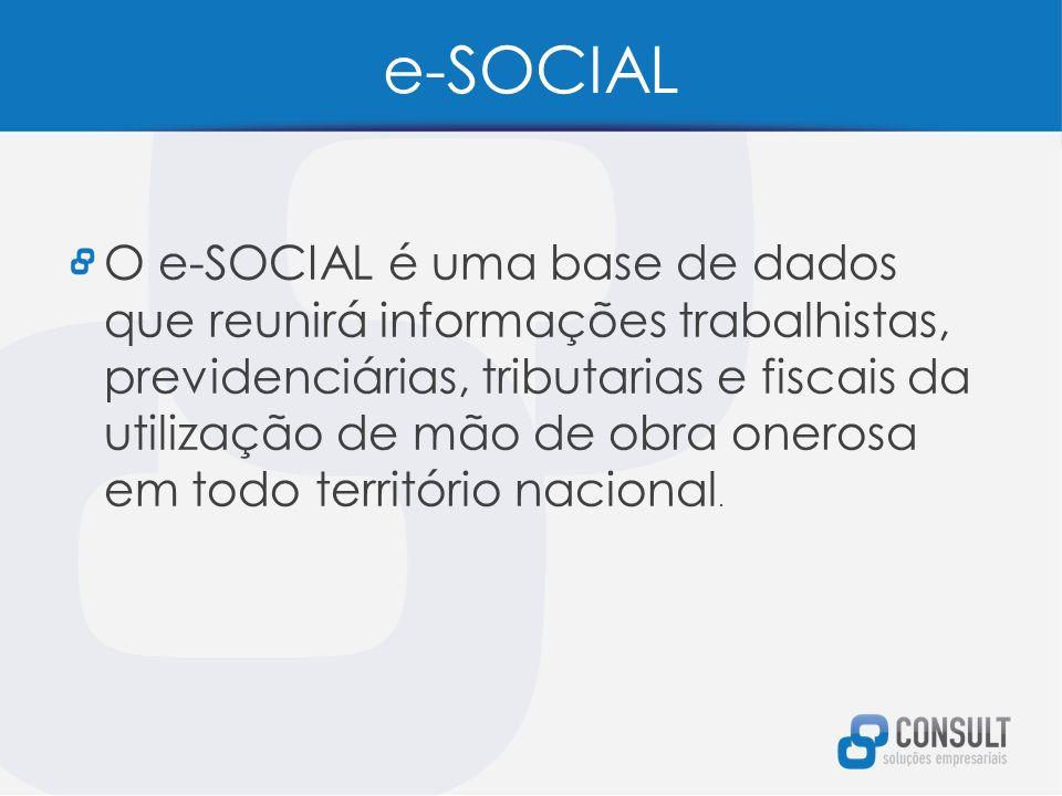e-SOCIAL O e-SOCIAL é uma base de dados que reunirá informações trabalhistas, previdenciárias, tributarias e fiscais da utilização de mão de obra onerosa em todo território nacional.