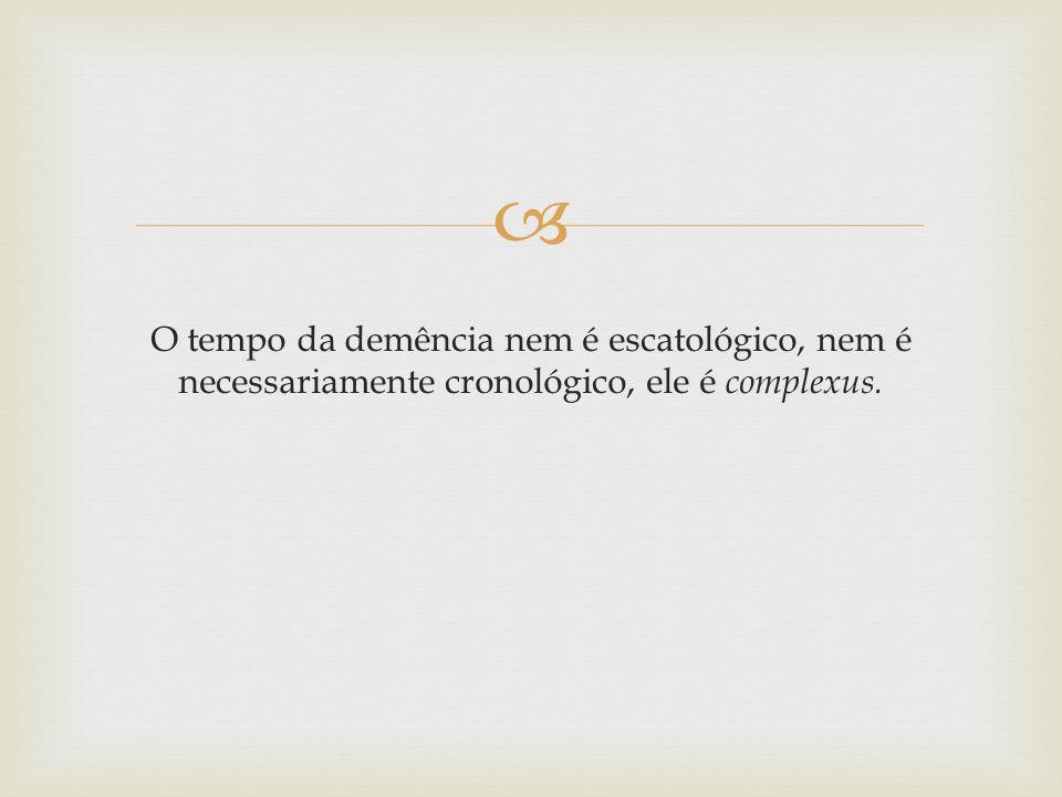 O tempo da demência nem é escatológico, nem é necessariamente cronológico, ele é complexus.