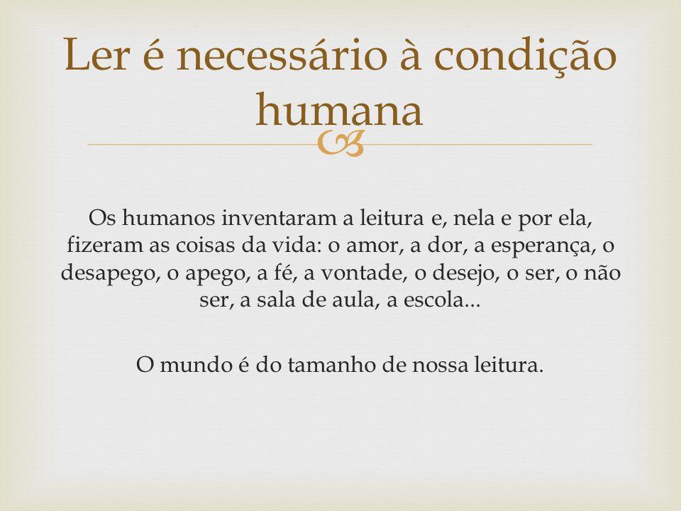 Os humanos inventaram a leitura e, nela e por ela, fizeram as coisas da vida: o amor, a dor, a esperança, o desapego, o apego, a fé, a vontade, o desejo, o ser, o não ser, a sala de aula, a escola...
