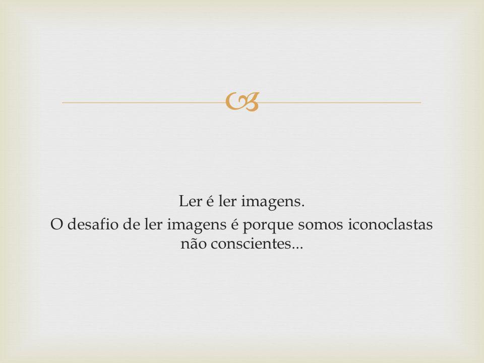 Ler é ler imagens. O desafio de ler imagens é porque somos iconoclastas não conscientes...