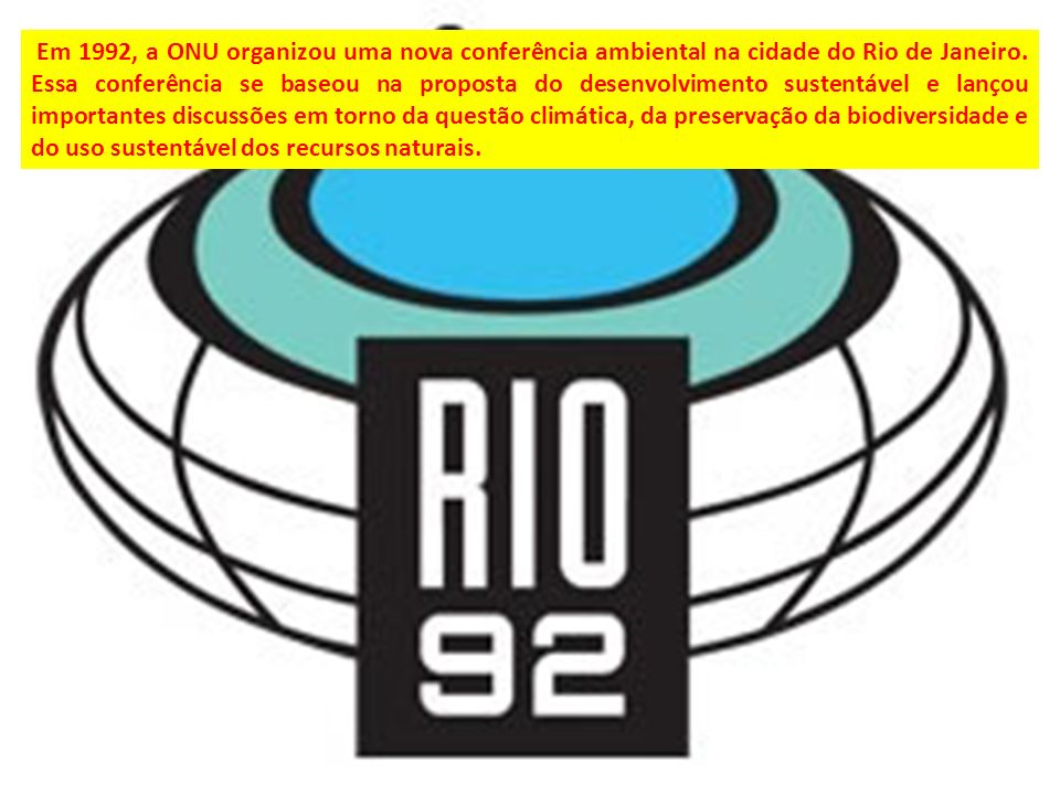 Em 1992, a ONU organizou uma nova conferência ambiental na cidade do Rio de Janeiro. Essa conferência se baseou na proposta do desenvolvimento sustent