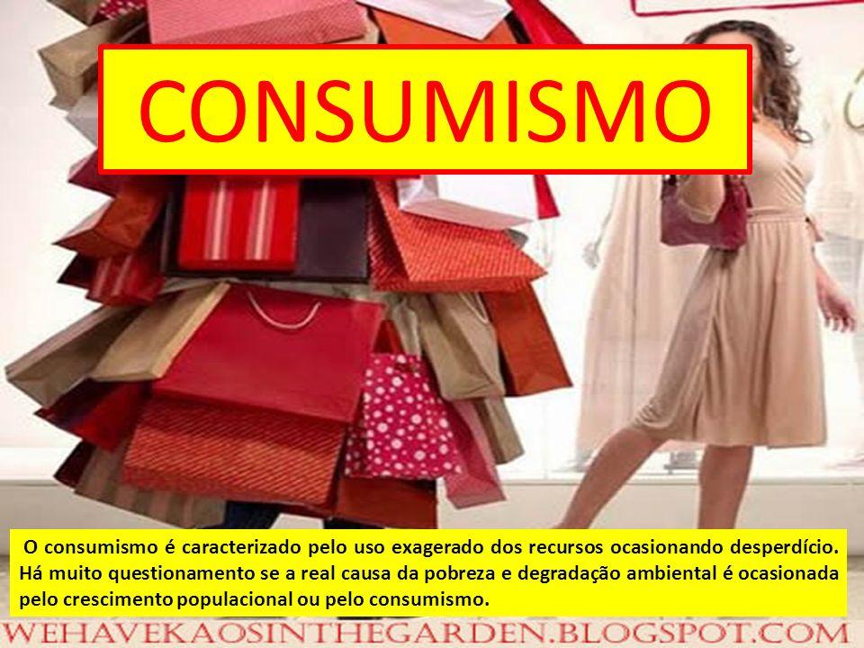 CONSUMISMO O consumismo é caracterizado pelo uso exagerado dos recursos ocasionando desperdício. Há muito questionamento se a real causa da pobreza e
