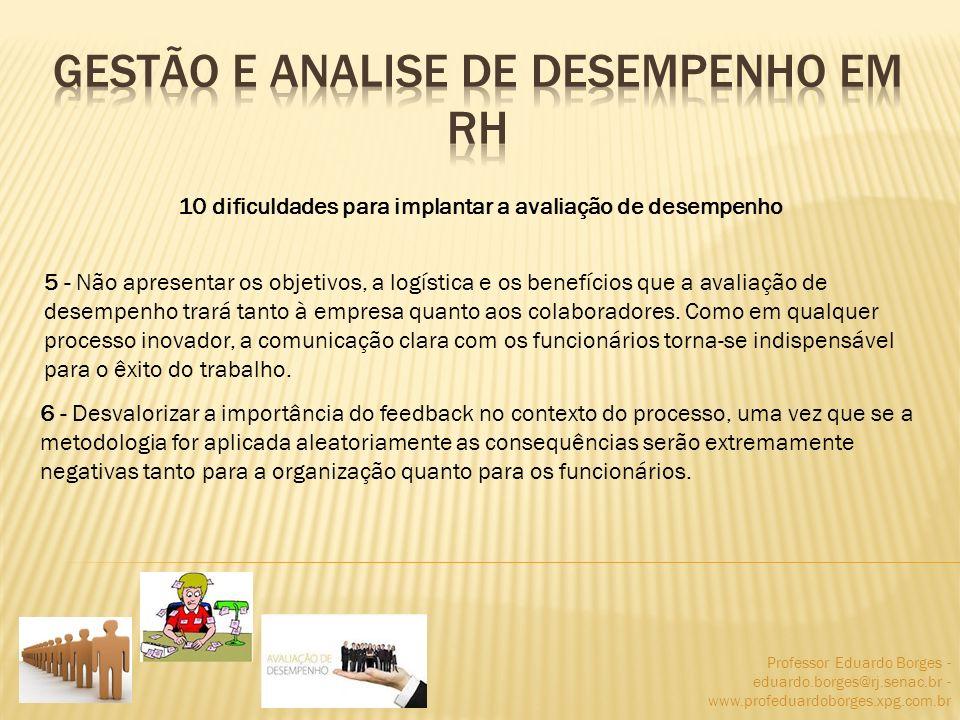Professor Eduardo Borges - eduardo.borges@rj.senac.br - www.profeduardoborges.xpg.com.br 10 dificuldades para implantar a avaliação de desempenho 5 -
