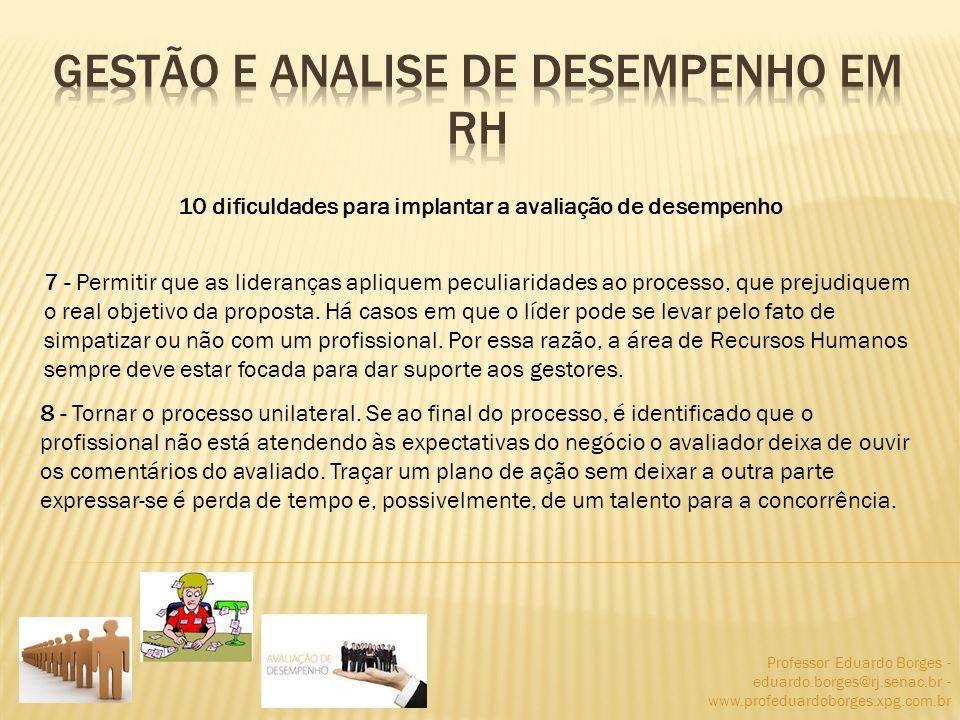 Professor Eduardo Borges - eduardo.borges@rj.senac.br - www.profeduardoborges.xpg.com.br 10 dificuldades para implantar a avaliação de desempenho 7 -