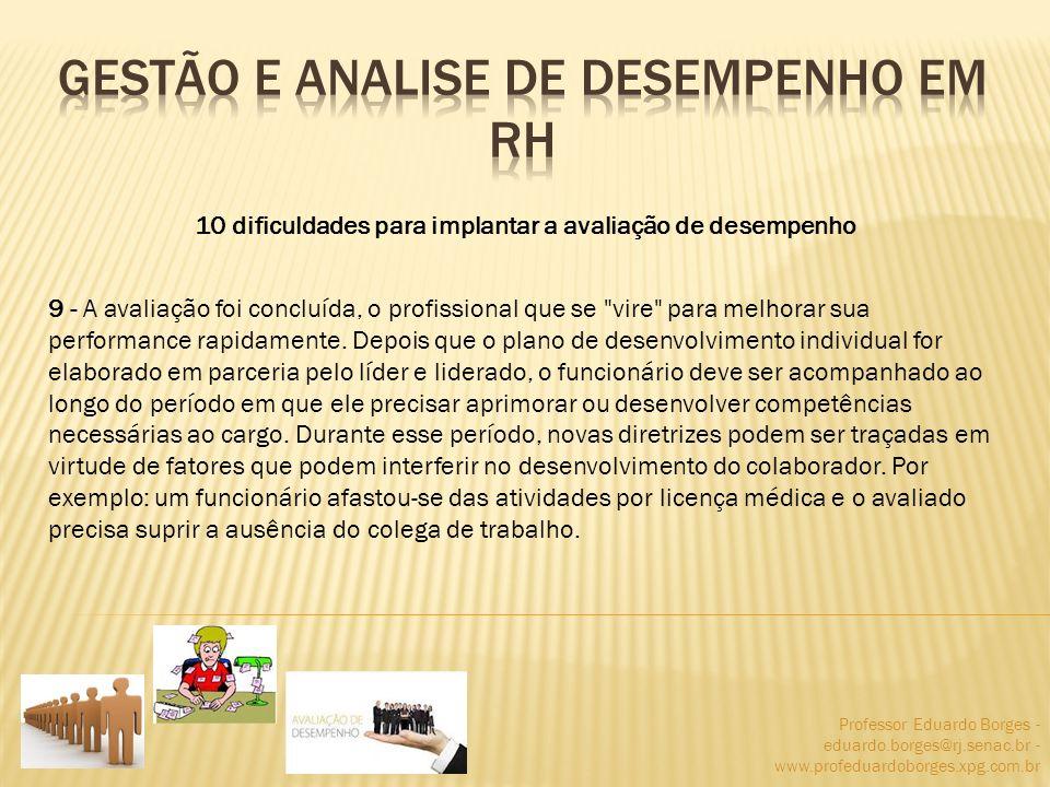 Professor Eduardo Borges - eduardo.borges@rj.senac.br - www.profeduardoborges.xpg.com.br 10 dificuldades para implantar a avaliação de desempenho 9 -