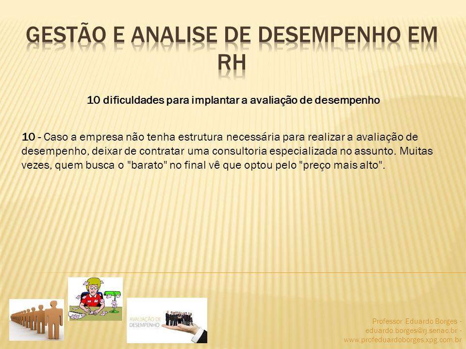 Professor Eduardo Borges - eduardo.borges@rj.senac.br - www.profeduardoborges.xpg.com.br 10 dificuldades para implantar a avaliação de desempenho 10 -