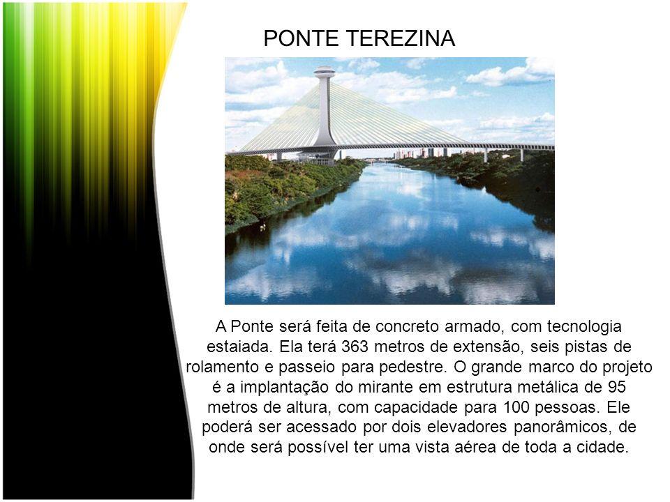 PONTE TEREZINA A Ponte será feita de concreto armado, com tecnologia estaiada. Ela terá 363 metros de extensão, seis pistas de rolamento e passeio par