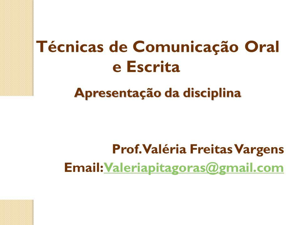 Prof. Valéria Freitas Vargens Email: Valeriapitagoras@gmail.comValeriapitagoras@gmail.com Técnicas de Comunicação Oral e Escrita Apresentação da disci