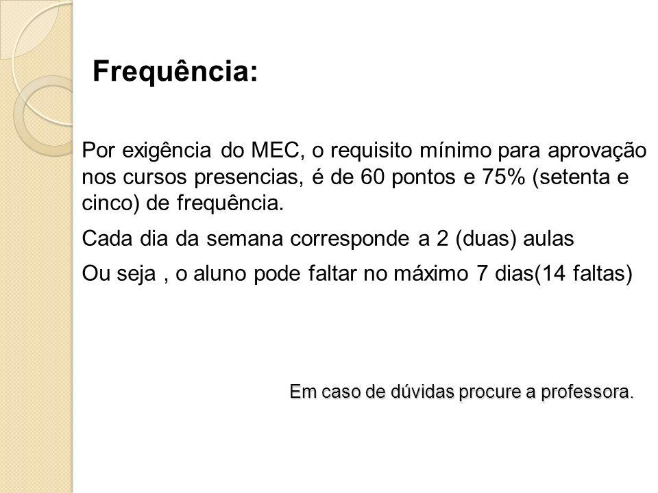 Por exigência do MEC, o requisito mínimo para aprovação nos cursos presencias, é de 60 pontos e 75% (setenta e cinco) de frequência. Cada dia da seman