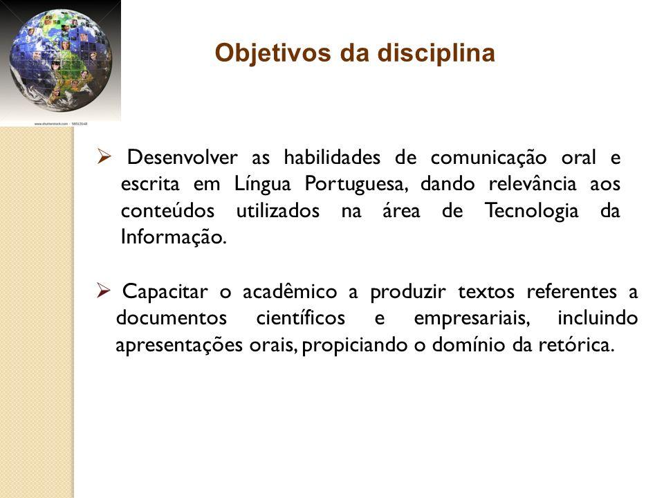 Objetivos da disciplina Desenvolver as habilidades de comunicação oral e escrita em Língua Portuguesa, dando relevância aos conteúdos utilizados na ár