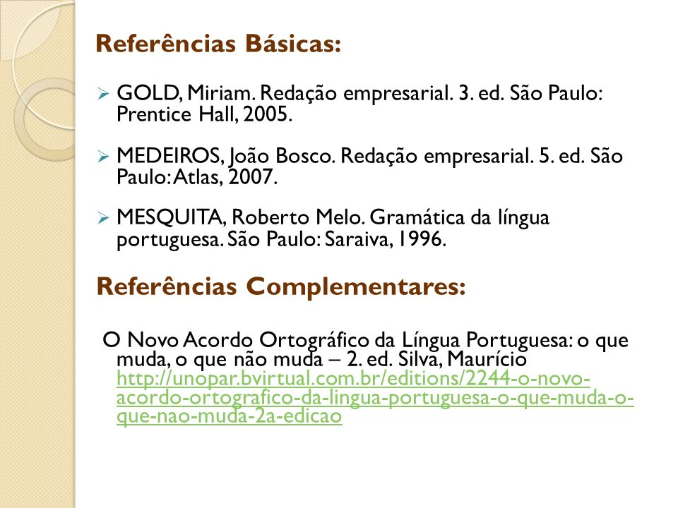 GOLD, Miriam. Redação empresarial. 3. ed. São Paulo: Prentice Hall, 2005. MEDEIROS, João Bosco. Redação empresarial. 5. ed. São Paulo: Atlas, 2007. ME