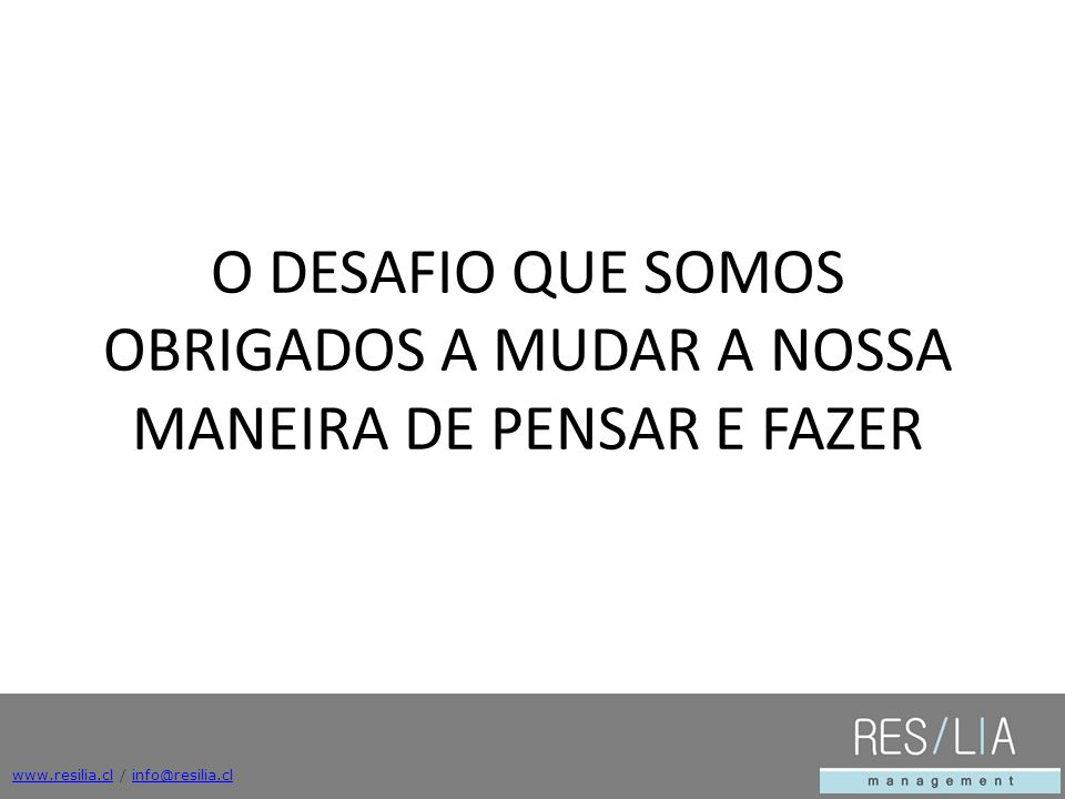 www.resilia.clwww.resilia.cl / info@resilia.clinfo@resilia.cl O DESAFIO QUE SOMOS OBRIGADOS A MUDAR A NOSSA MANEIRA DE PENSAR E FAZER