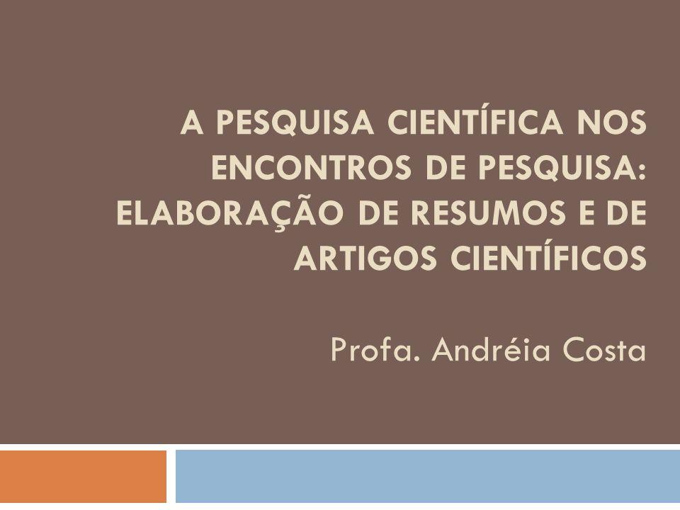 A PESQUISA CIENTÍFICA NOS ENCONTROS DE PESQUISA: ELABORAÇÃO DE RESUMOS E DE ARTIGOS CIENTÍFICOS Profa. Andréia Costa
