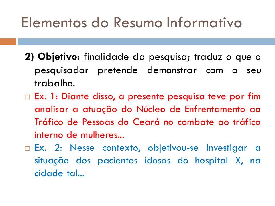 Elementos do Resumo Informativo 2) Objetivo: finalidade da pesquisa; traduz o que o pesquisador pretende demonstrar com o seu trabalho. Ex. 1: Diante